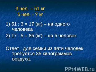 3 чел. – 51 кг 5 чел. - ? кг 1) 51 : 3 = 17 (кг) – на одного человека 2) 17 · 5