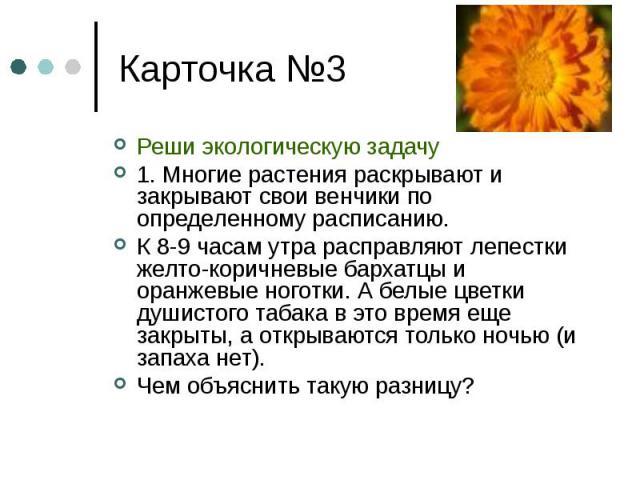 Реши экологическую задачу Реши экологическую задачу 1. Многие растения раскрывают и закрывают свои венчики по определенному расписанию. К 8-9 часам утра расправляют лепестки желто-коричневые бархатцы и оранжевые ноготки. А белые цветки душистого таб…