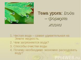 Тема урока: Вода – формула жизни 1. Чистая вода – самая удивительная на Земле жи