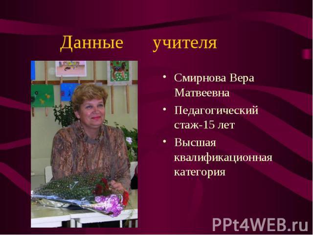Смирнова Вера Матвеевна Смирнова Вера Матвеевна Педагогический стаж-15 лет Высшая квалификационная категория