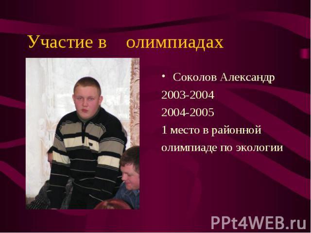 Соколов Александр Соколов Александр 2003-2004 2004-2005 1 место в районной олимпиаде по экологии