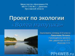 Проект по экологии «Волга матушка» Выполнила ученица 8-б класса Лашичева Полина,