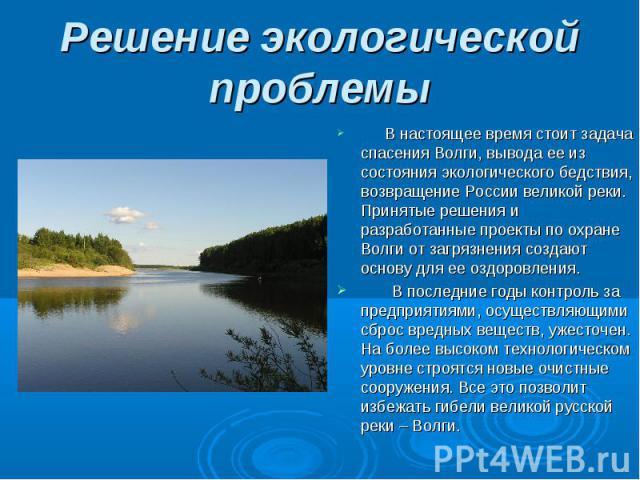 В настоящее время стоит задача спасения Волги, вывода ее из состояния экологического бедствия, возвращение России великой реки. Принятые решения и разработанные проекты по охране Волги от загрязнения создают основу для ее оздоровления. В настоящее в…