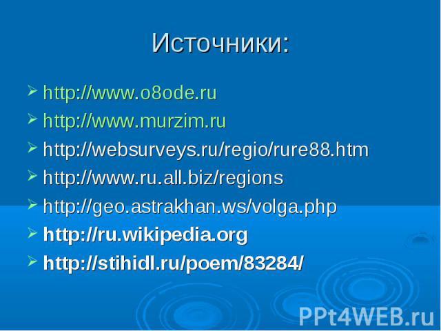 Источники: http://www.o8ode.ru http://www.murzim.ru http://websurveys.ru/regio/rure88.htm http://www.ru.all.biz/regions http://geo.astrakhan.ws/volga.php http://ru.wikipedia.org http://stihidl.ru/poem/83284/