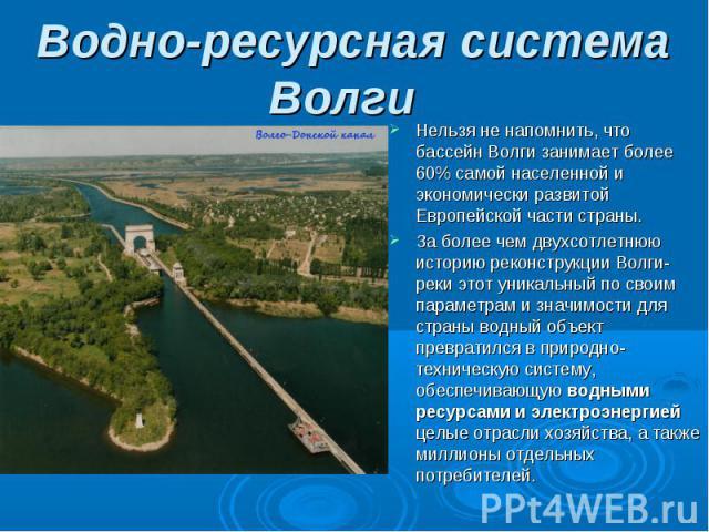 Нельзя не напомнить, что бассейн Волги занимает более 60% самой населенной и экономически развитой Европейской части страны. Нельзя не напомнить, что бассейн Волги занимает более 60% самой населенной и экономически развитой Европейской части страны.…