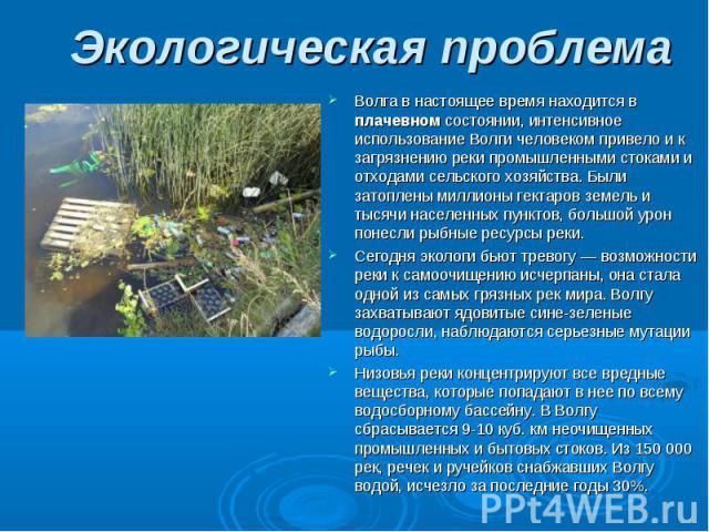 Волга в настоящее время находится в плачевном состоянии, интенсивное использование Волги человеком привело и к загрязнению реки промышленными стоками и отходами сельского хозяйства. Были затоплены миллионы гектаров земель и тысячи населенных пунктов…