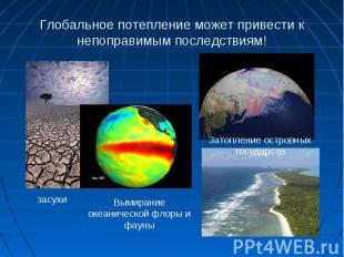 Глобальное потепление может привести к непоправимым последствиям!