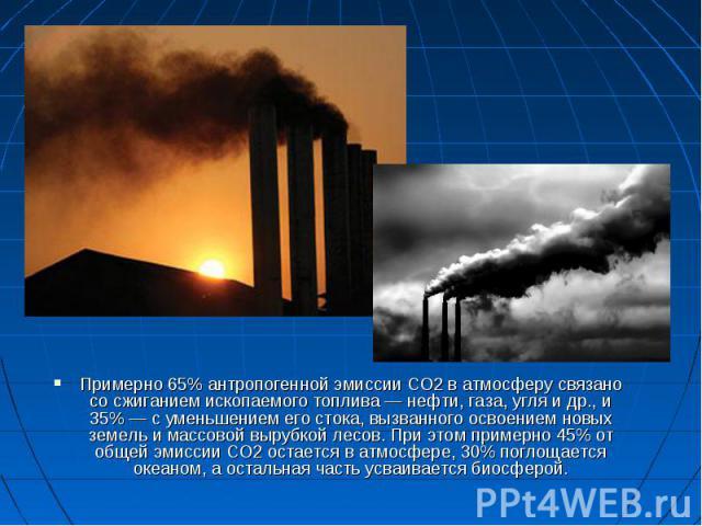 Примерно 65% антропогенной эмиссии СО2 в атмосферу связано со сжиганием ископаемого топлива— нефти, газа, угля и др., и 35%— с уменьшением его стока, вызванного освоением новых земель и массовой вырубкой лесов. При этом примерно 45% от о…