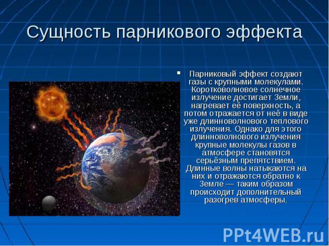 Сущность парникового эффекта Парниковый эффект создают газы с крупными молекулами. Коротковолновое солнечное излучение достигает Земли, нагревает её поверхность, а потом отражается от неё в виде уже длинноволнового теплового излучения. Однако для эт…