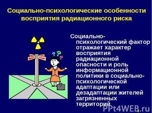 Социально-психологический фактор отражает характер восприятия радиационной опасн