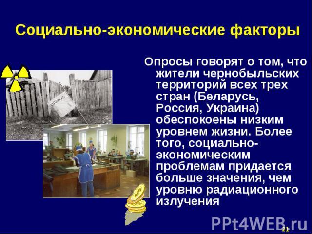 Опросы говорят о том, что жители чернобыльских территорий всех трех стран (Беларусь, Россия, Украина) обеспокоены низким уровнем жизни. Более того, социально-экономическим проблемам придается больше значения, чем уровню радиационного излучения Опрос…