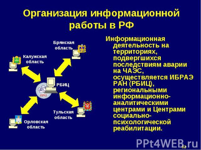 Информационная деятельность на территориях, подвергшихся последствиям аварии на ЧАЭС, осуществляется ИБРАЭ РАН (РБИЦ), региональными информационно-аналитическими центрами и Центрами социально-психологической реабилитации. Информационная деятельность…