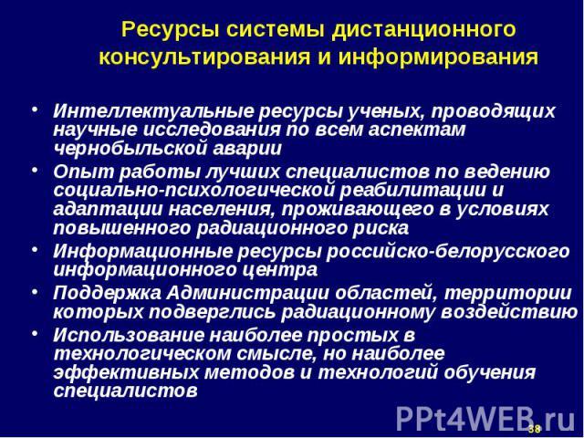 Интеллектуальные ресурсы ученых, проводящих научные исследования по всем аспектам чернобыльской аварии Опыт работы лучших специалистов по ведению социально-психологической реабилитации и адаптации населения, проживающего в условиях повышенного радиа…