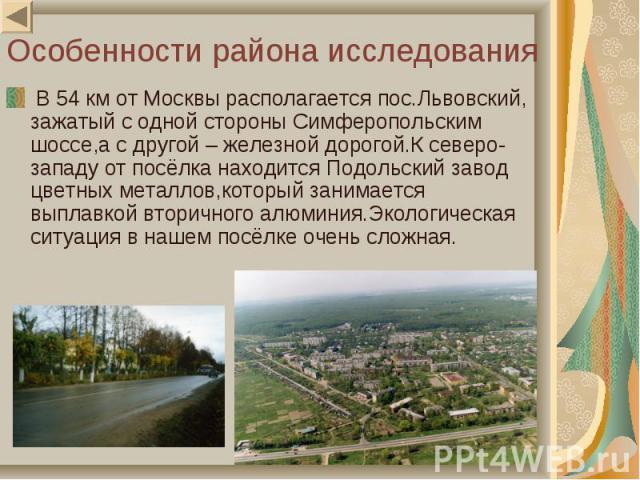 В 54 км от Москвы располагается пос.Львовский, зажатый с одной стороны Симферопольским шоссе,а с другой – железной дорогой.К северо-западу от посёлка находится Подольский завод цветных металлов,который занимается выплавкой вторичного алюминия.Эколог…