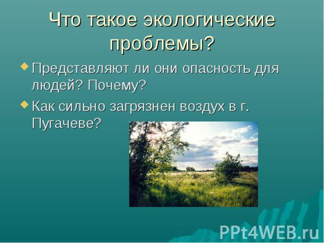 Представляют ли они опасность для людей? Почему? Представляют ли они опасность для людей? Почему? Как сильно загрязнен воздух в г. Пугачеве?