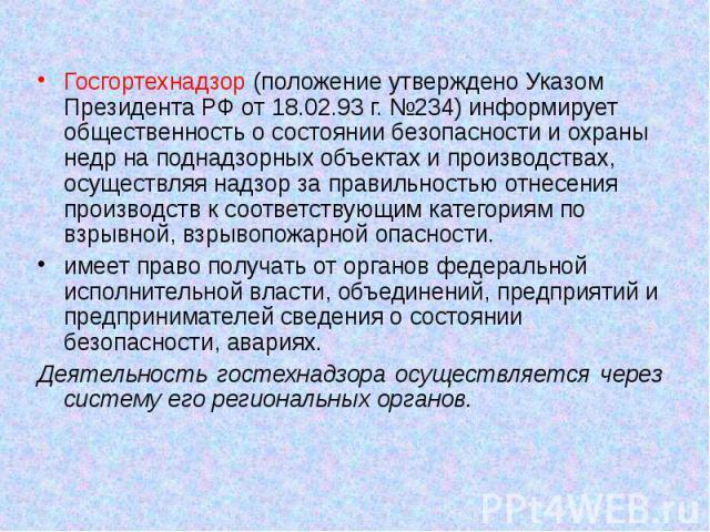 Госгортехнадзор (положение утверждено Указом Президента РФ от 18.02.93 г. №234) информирует общественность о состоянии безопасности и охраны недр на поднадзорных объектах и производствах, осуществляя надзор за правильностью отнесения производств к с…