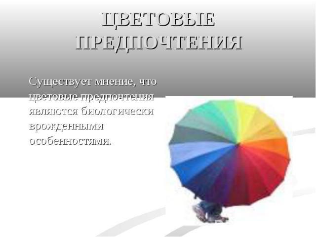 Существует мнение, что цветовые предпочтения являются биологически врожденными особенностями. Существует мнение, что цветовые предпочтения являются биологически врожденными особенностями.