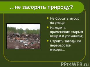 Не бросать мусор на улице; Не бросать мусор на улице; Находить применение старым