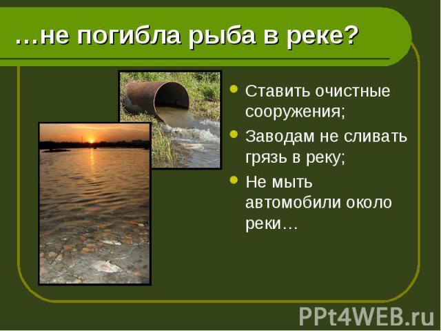Ставить очистные сооружения; Ставить очистные сооружения; Заводам не сливать грязь в реку; Не мыть автомобили около реки…