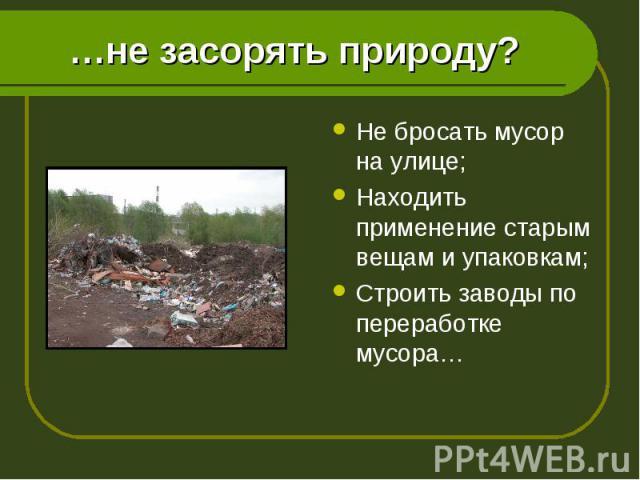 Не бросать мусор на улице; Не бросать мусор на улице; Находить применение старым вещам и упаковкам; Строить заводы по переработке мусора…