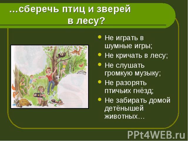 Не играть в шумные игры; Не играть в шумные игры; Не кричать в лесу; Не слушать громкую музыку; Не разорять птичьих гнёзд; Не забирать домой детёнышей животных…