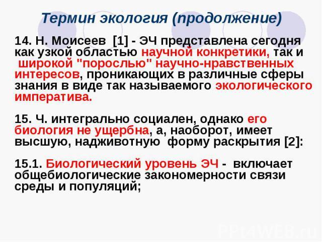 """Термин экология (продолжение) 14. Н. Моисеев [1] - ЭЧ представлена сегодня как узкой областью научной конкретики, так и широкой """"порослью"""" научно-нравственных интересов, проникающих в различные сферы знания в виде так называемого экологиче…"""