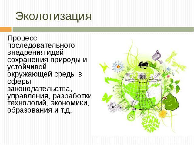 Процесс последовательного внедрения идей сохранения природы и устойчивой окружающей среды в сферы законодательства, управления, разработки технологий, экономики, образования и т.д. Процесс последовательного внедрения идей сохранения природы и устойч…
