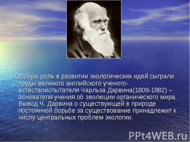 Особую роль в развитии экологических идей сыграли труды великого английского ученого-естествоиспытателя Чарльза Дарвина(1809-1882) – основателя учения об эволюции органического мира. Вывод Ч. Дарвина о существующей в природе постоянной борьбе за сущ…