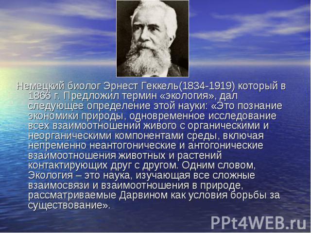Немецкий биолог Эрнест Геккель(1834-1919) который в 1866 г. Предложил термин «экология», дал следующее определение этой науки: «Это познание экономики природы, одновременное исследование всех взаимоотношений живого с органическими и неорганическими …