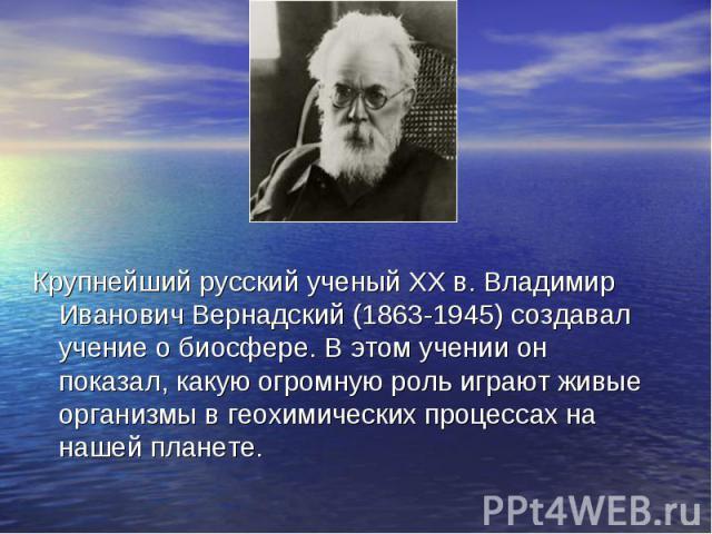 Крупнейший русский ученый ХХ в. Владимир Иванович Вернадский (1863-1945) создавал учение о биосфере. В этом учении он показал, какую огромную роль играют живые организмы в геохимических процессах на нашей планете. Крупнейший русский ученый ХХ в. Вла…