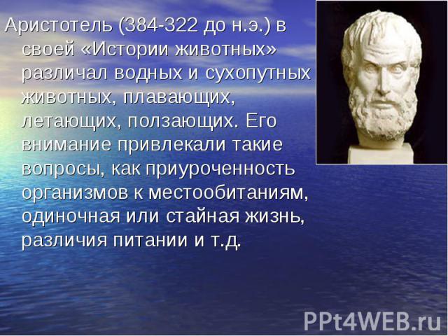 Аристотель (384-322 до н.э.) в своей «Истории животных» различал водных и сухопутных животных, плавающих, летающих, ползающих. Его внимание привлекали такие вопросы, как приуроченность организмов к местообитаниям, одиночная или стайная жизнь, различ…