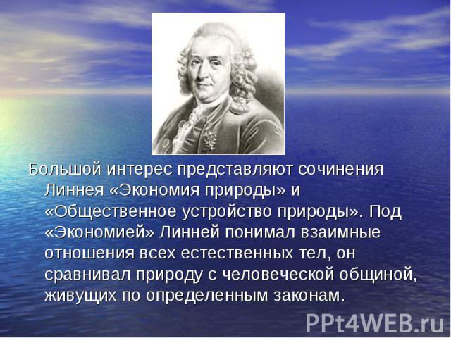 Большой интерес представляют сочинения Линнея «Экономия природы» и «Общественное устройство природы». Под «Экономией» Линней понимал взаимные отношения всех естественных тел, он сравнивал природу с человеческой общиной, живущих по определенным закон…
