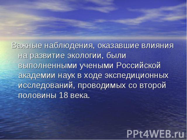 Важные наблюдения, оказавшие влияния на развитие экологии, были выполненными учеными Российской академии наук в ходе экспедиционных исследований, проводимых со второй половины 18 века. Важные наблюдения, оказавшие влияния на развитие экологии, были …