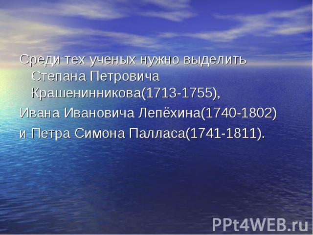 Среди тех ученых нужно выделить Степана Петровича Крашенинникова(1713-1755), Среди тех ученых нужно выделить Степана Петровича Крашенинникова(1713-1755), Ивана Ивановича Лепёхина(1740-1802) и Петра Симона Палласа(1741-1811).
