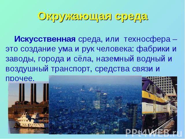 Окружающая среда Искусственная среда, или техносфера – это создание ума и рук человека: фабрики и заводы, города и сёла, наземный водный и воздушный транспорт, средства связи и прочее.