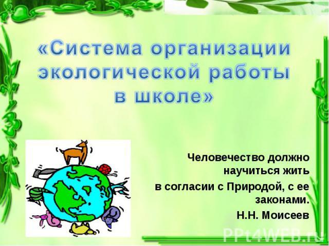 Человечество должно научиться жить Человечество должно научиться жить в согласии с Природой, с ее законами. Н.Н. Моисеев