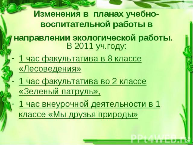 В 2011 уч.году: В 2011 уч.году: 1 час факультатива в 8 классе «Лесоведения» 1 час факультатива во 2 классе «Зеленый патруль», 1 час внеурочной деятельности в 1 классе «Мы друзья природы»