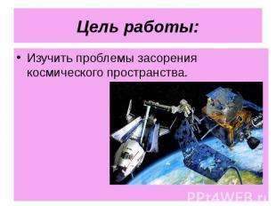 Изучить проблемы засорения космического пространства. Изучить проблемы засорения