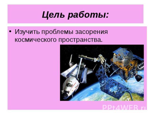 Изучить проблемы засорения космического пространства. Изучить проблемы засорения космического пространства.