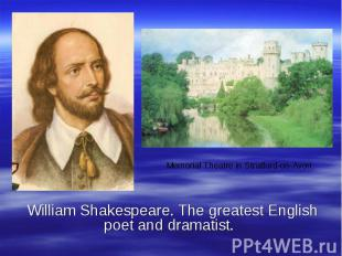 William Shakespeare. The greatest English poet and dramatist.