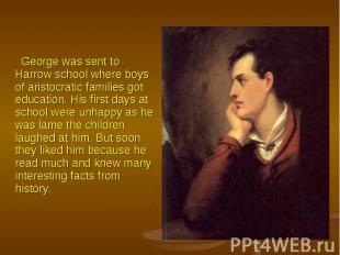 George was sent to Harrow school where boys of aristocratic families got educati