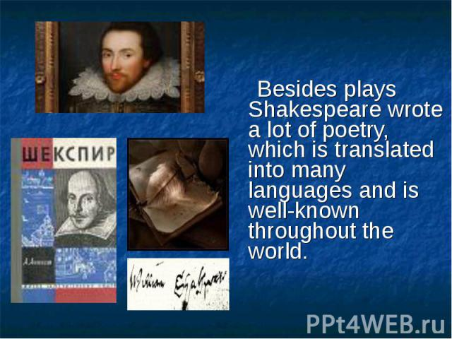 Besides plays Shakespeare wrote a lot of poetry, which is translated into many languages and is well-known throughout the world.