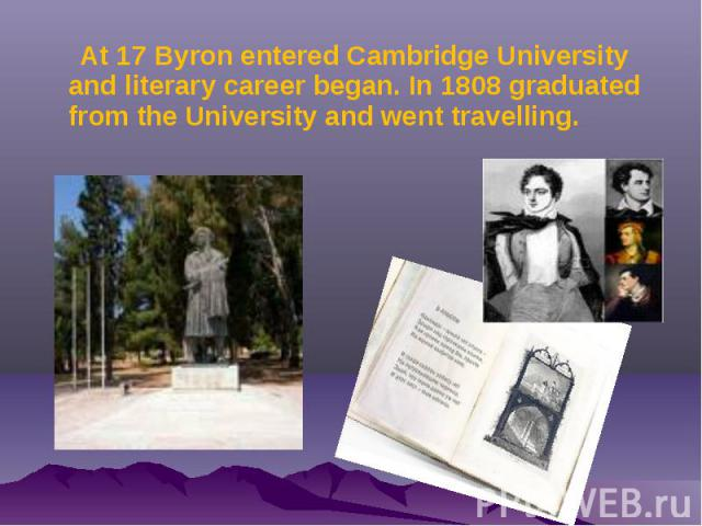 At 17 Byron entered Cambridge University and literary career began. In 1808 graduated from the University and went travelling. At 17 Byron entered Cambridge University and literary career began. In 1808 graduated from the University and went travelling.
