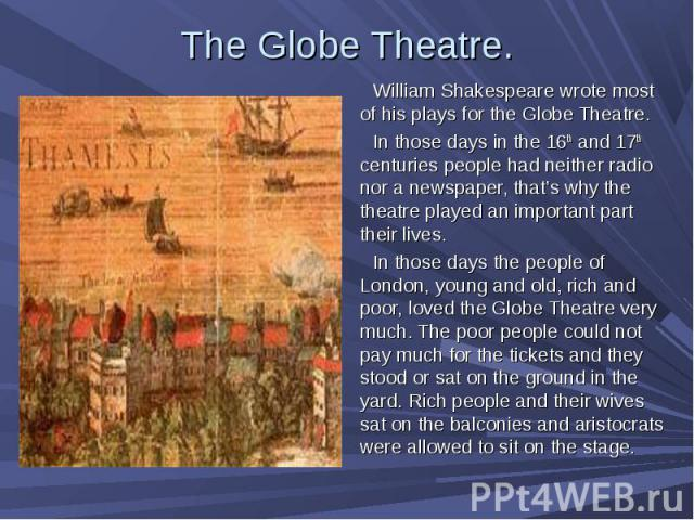 William Shakespeare wrote most of his plays for the Globe Theatre. William Shakespeare wrote most of his plays for the Globe Theatre. In those days in the 16th and 17th centuries people had neither radio nor a newspaper, that's why the theatre playe…