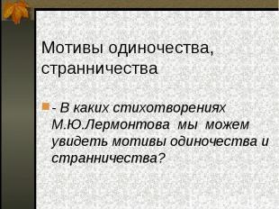 - В каких стихотворениях М.Ю.Лермонтова мы можем увидеть мотивы одиночества и ст