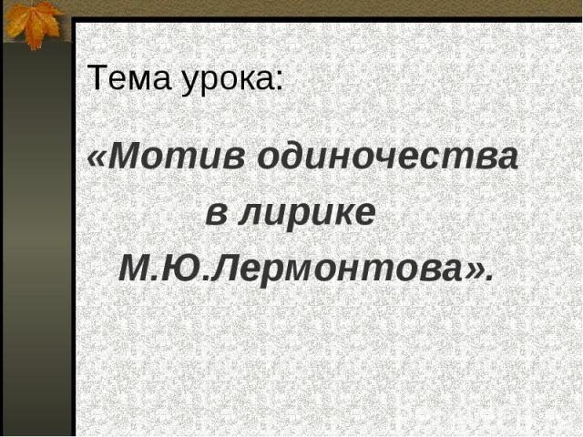 «Мотив одиночества «Мотив одиночества в лирике М.Ю.Лермонтова».