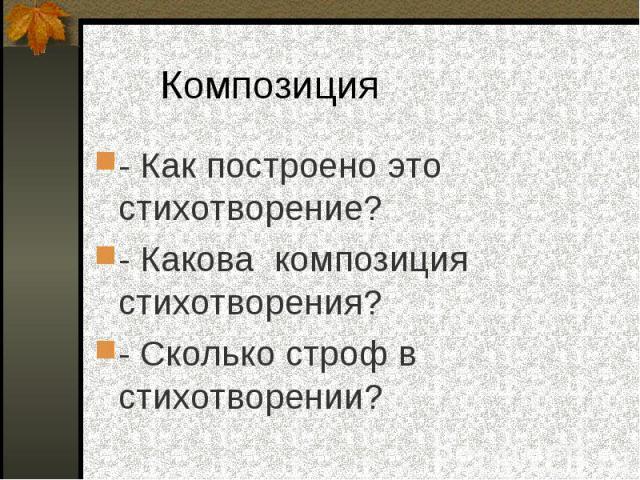 - Как построено это стихотворение? - Как построено это стихотворение? - Какова композиция стихотворения? - Сколько строф в стихотворении?