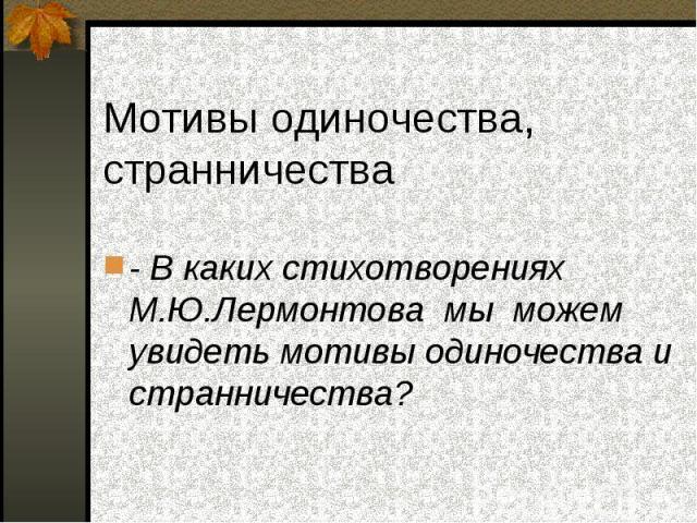 - В каких стихотворениях М.Ю.Лермонтова мы можем увидеть мотивы одиночества и странничества?