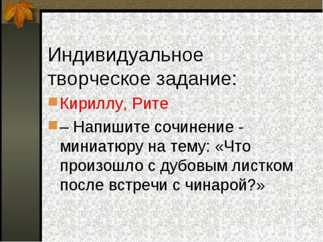 Кириллу, Рите – Напишите сочинение - миниатюру на тему: «Что произошло с дубовым листком после встречи с чинарой?»