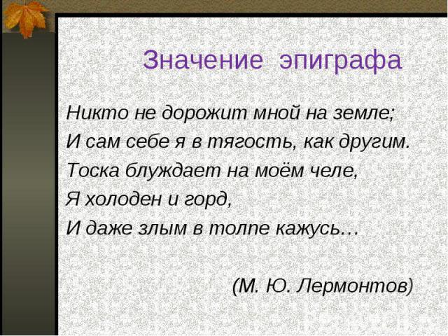 Никто не дорожит мной на земле; Никто не дорожит мной на земле; И сам себе я в тягость, как другим. Тоска блуждает на моём челе, Я холоден и горд, И даже злым в толпе кажусь… (М. Ю. Лермонтов)